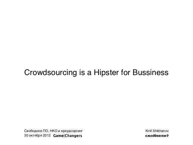 Crowdsourcing is a Hipster for BussinessСвободное ПО, НКО и краудсорсинг   Kirill Shikhanov30 октября 2012