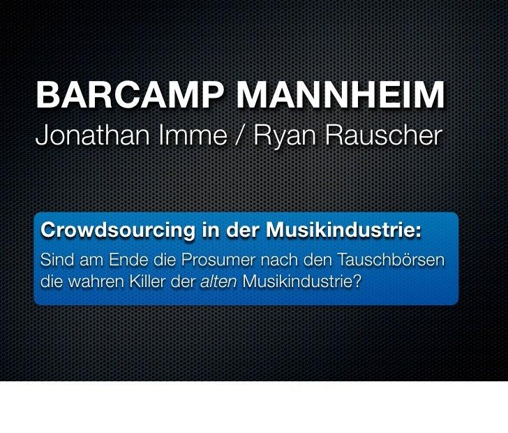 BARCAMP MANNHEIM Jonathan Imme / Ryan Rauscher   Crowdsourcing in der Musikindustrie: Sind am Ende die Prosumer nach den T...