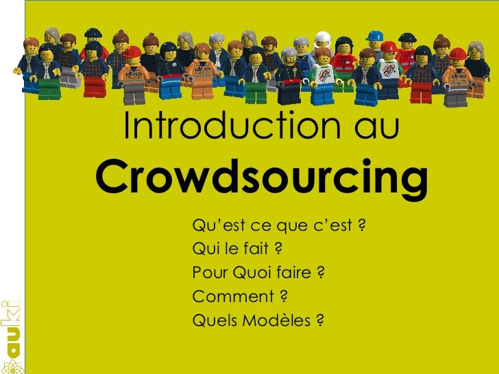 Introduction au Crowdsourcing Qu'est ce que c'est ? Qui le fait ? Pour Quoi faire ? Comment ? Quels Modèles ?
