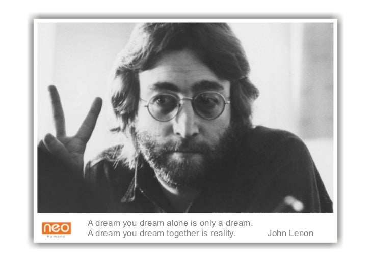 A dream you dream alone is only a dream. A dream you dream together is reality.     John Lenon