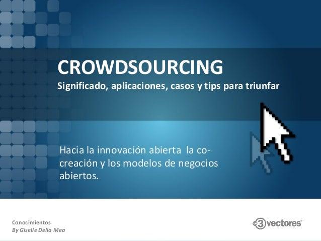 CROWDSOURCING Significado, aplicaciones, casos y tips para triunfar Hacia la innovación abierta la co- creación y los mode...