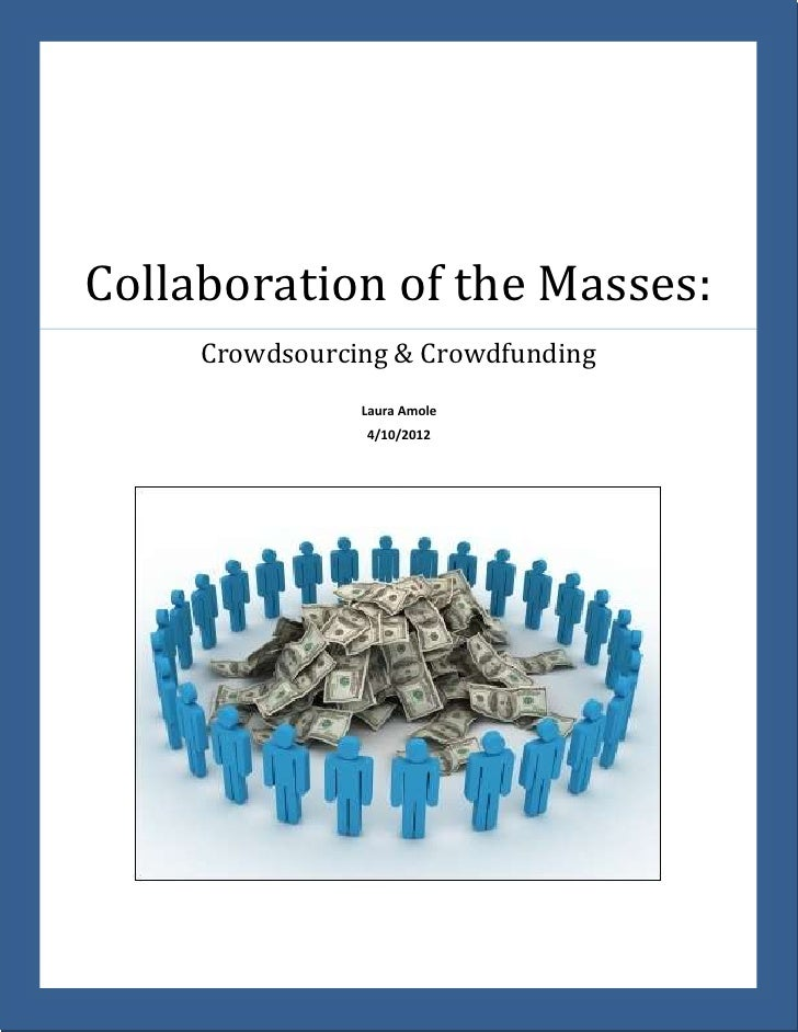 Collaboration of the Masses:     Crowdsourcing & Crowdfunding                Laura Amole                4/10/2012