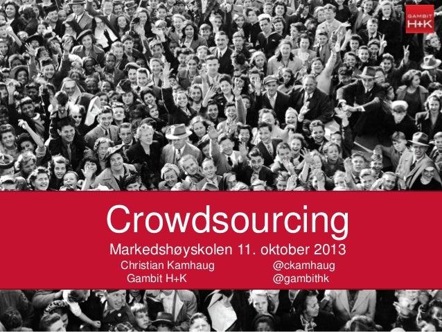 11.10.2013 Crowdsourcing Markedshøyskolen 11. oktober 2013 Christian Kamhaug @ckamhaug Gambit H+K @gambithk