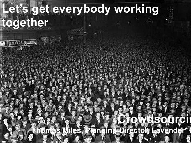 Let's get everybody working together<br />Crowdsourcing<br />Thomas Miles, Planning Director, Lavender* Feb 2010<br />