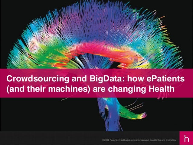 Crowdsourcing and BigData: how ePatients (and their machines) are changing Health!  © 2012 Razorfish Healthware. All rights...