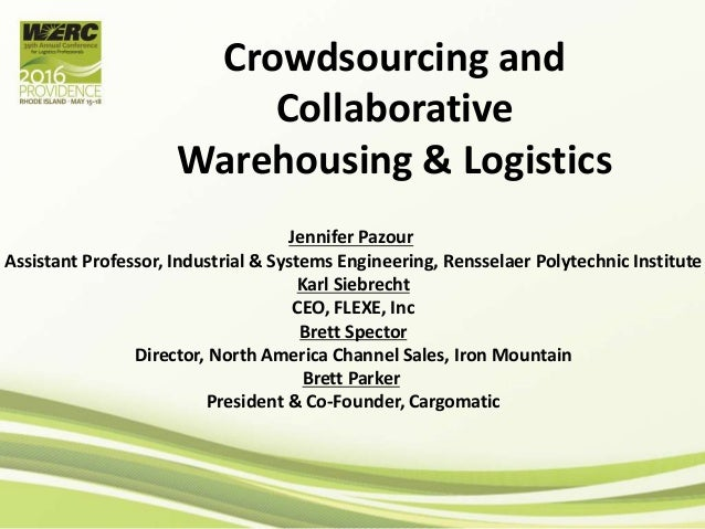 Crowdsourcing and Collaborative Warehousing & Logistics Jennifer Pazour Assistant Professor, Industrial & Systems Engineer...