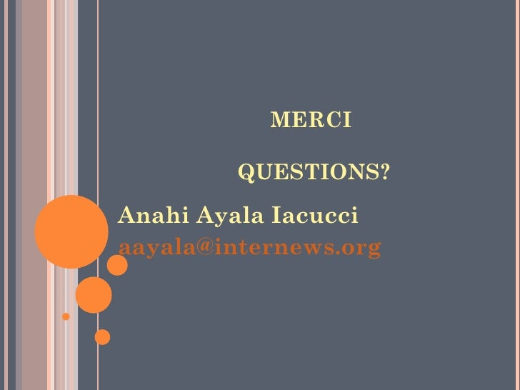 MERCI         QUESTIONS?Anahi Ayala Iacucciaayala@internews.org
