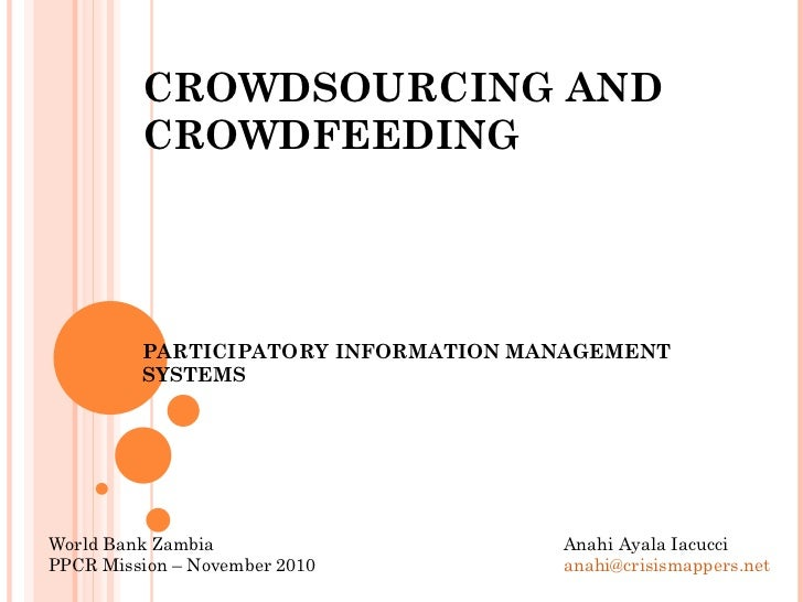 CROWDSOURCING AND CROWDFEEDING PARTICIPATORY INFORMATION MANAGEMENT SYSTEMS Anahi Ayala Iacucci [email_address]   World Ba...