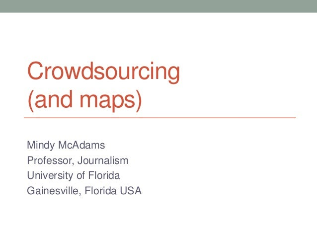 Crowdsourcing (and maps) Mindy McAdams Professor, Journalism University of Florida Gainesville, Florida USA