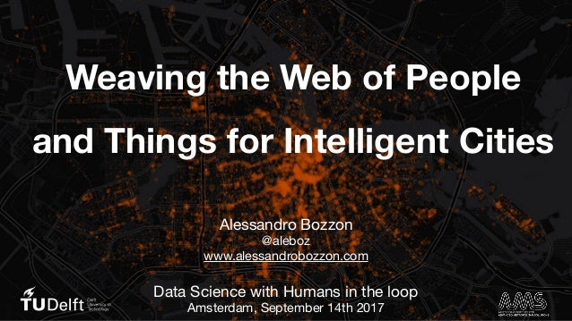 Weaving the Web of People and Things for Intelligent Cities Alessandro Bozzon  @aleboz  www.alessandrobozzon.com  Data Sci...