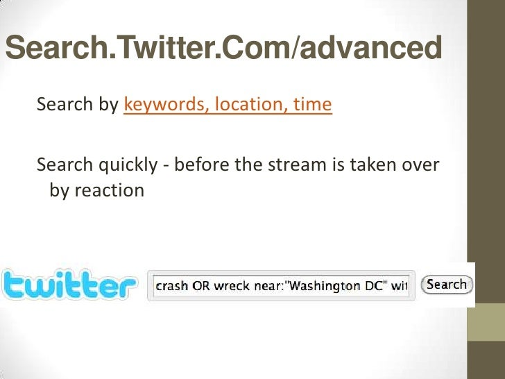 Search.Twitter.Com/advanced Search by keywords, location, time Search quickly - before the stream is taken over  by reaction