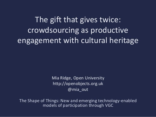 The gift that gives twice:  crowdsourcing as productiveengagement with cultural heritage               Mia Ridge, Open Uni...