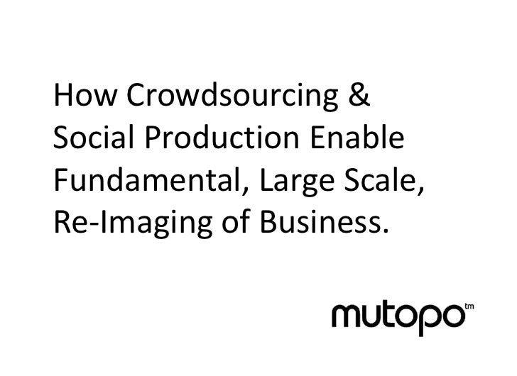 How Crowdsourcing &Social Production EnableFundamental, Large Scale,Re-Imaging of Business.