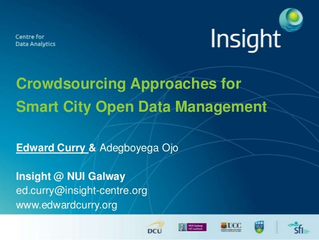 Crowdsourcing Approaches for  Smart City Open Data Management  Edward Curry & Adegboyega Ojo  Insight @ NUI Galway  ed.cur...