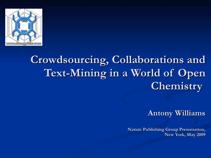 Crowdsourcing, Collaborations and Text-Mining in a World of Open Chemistry  Antony Williams Nature Publishing Group Presen...