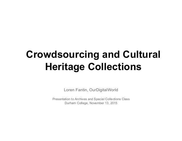 Crowdsourcing and Cultural Heritage Collections Loren Fantin, OurDigitalWorld Presentation to Archives and Special Collect...