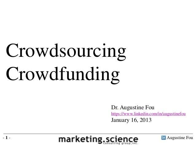 Crowdsourcing Crowdfunding Dr. Augustine Fou https://www.linkedin.com/in/augustinefou January 16, 2013 Augustine Fou- 1 -