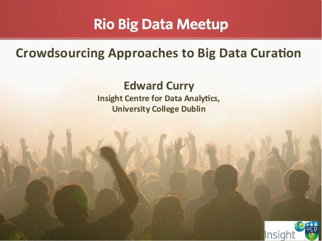 Crowdsourcing  Approaches  to  Big  Data  Cura5on      Edward  Curry   Insight  Centre  for  Data...