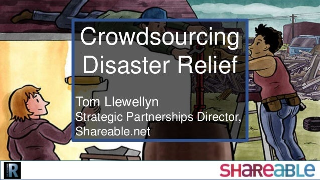 Crowdsourcing Disaster Relief Tom Llewellyn Strategic Partnerships Director, Shareable.net