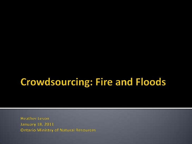 Crowdsourcing: Fire and FloodsHeather LesonJanuary 18, 2011  Ontario Ministry of Natural Resources<br />