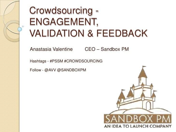 Crowdsourcing - ENGAGEMENT, VALIDATION & FEEDBACK<br />Anastasia Valentine         CEO – Sandbox PM<br />Hashtags - #PSSM ...
