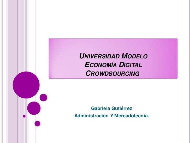 Universidad ModeloEconomía DigitalCrowdsourcing<br />Gabriela Gutiérrez<br />Administración Y Mercadotecnia.<br />