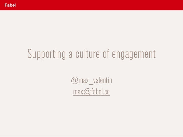 Supporting a culture of engagement  @max_valentin max@fabel.se Fabel