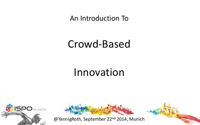 An Introduction To  Crowd-Based  Innovation  @YannigRoth, September 22nd 2014, Munich