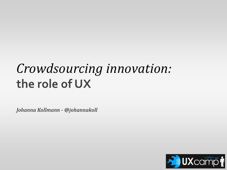 Crowdsourcing innovation:<br />the role of UX<br />Johanna Kollmann - @johannakoll<br />