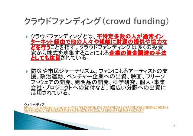 クラウドファンディングとは、不特定多数の人が通常イン 不特定多数の人が通常イン ターネット経由で他の人々や組織に財源の提供や協力な どを行うことを指す。クラウドファンディングは多くの投資 どを行う 家から株式を募集することによる企業の資金調達の...