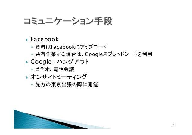 Facebook ◦ 資料はFacebookにアップロード ◦ 共有作業する場合は、Googleスプレッドシートを利用  Google+ハングアウト ◦ ビデオ、電話会議  オンサイトミーティング ◦ 先方の東京出張の際に開催  28