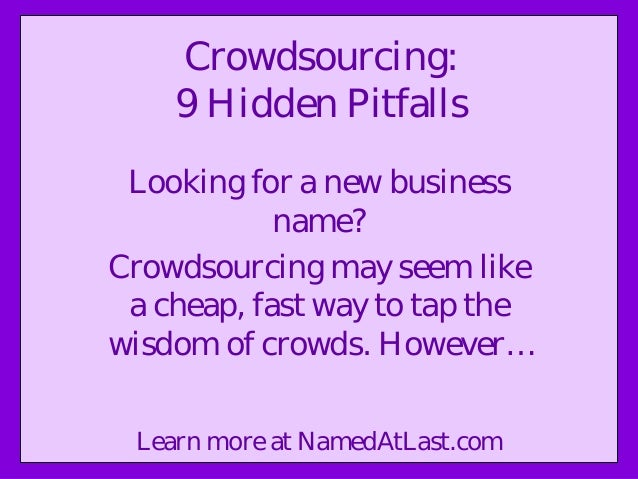 Crowdsourcing: 9 Hidden Pitfalls Looking for a new business name? Crowdsourcing may seem like a cheap, fast way to tap the...