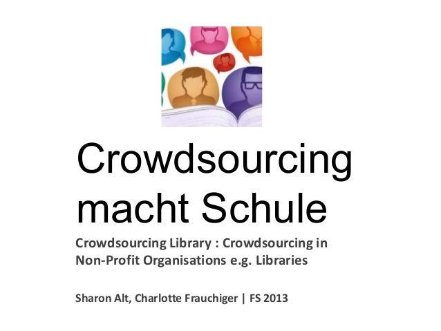 Crowdsourcingmacht SchuleCrowdsourcing Library : Crowdsourcing inNon-Profit Organisations e.g. LibrariesSharon Alt, Charlo...