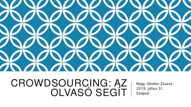 CROWDSOURCING: AZ OLVASÓ SEGÍT Nagy-Sándor Zsuzsa 2019. július 31. Szeged