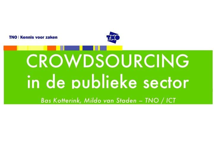 CROWDSOURCING in de publieke sector <ul><li>Bas Kotterink, Mildo van Staden – TNO / ICT </li></ul>
