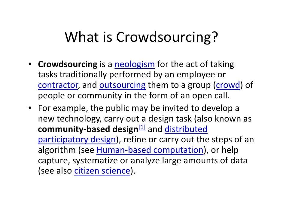 WhatisCrowdsourcing?• Crowdsourcing isaneologism fortheactoftaking  taskstraditionallyperformedbyanemployee...