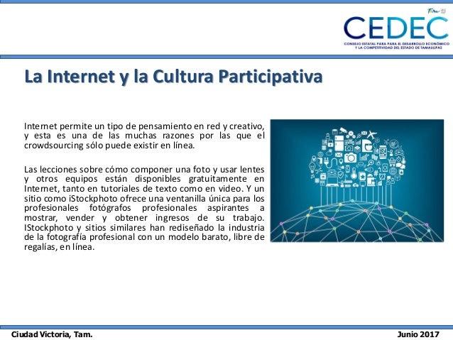 Ciudad Victoria, Tam. Junio 2017 La Internet y la Cultura Participativa Internet permite un tipo de pensamiento en red y c...