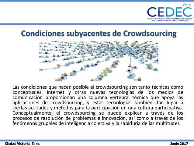 Ciudad Victoria, Tam. Junio 2017 Condiciones subyacentes de Crowdsourcing Las condiciones que hacen posible el crowdsourci...