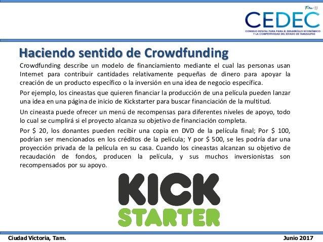 Ciudad Victoria, Tam. Junio 2017 Haciendo sentido de Crowdfunding Crowdfunding describe un modelo de financiamiento median...