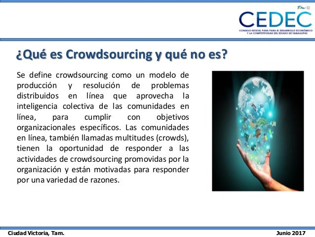 Ciudad Victoria, Tam. Junio 2017 ¿Qué es Crowdsourcing y qué no es? Se define crowdsourcing como un modelo de producción y...