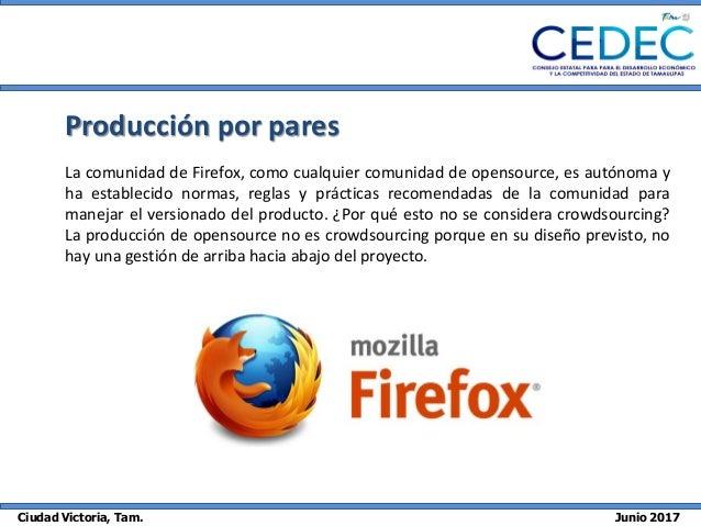 Ciudad Victoria, Tam. Junio 2017 Producción por pares La comunidad de Firefox, como cualquier comunidad de opensource, es ...