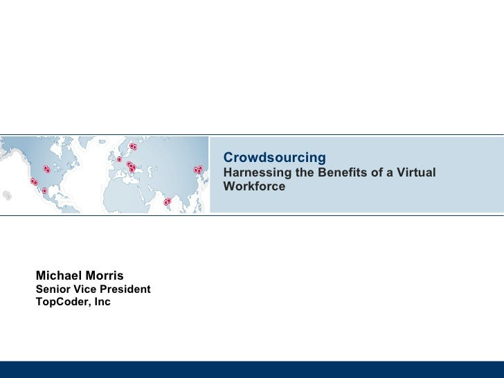 Crowdsourcing Harnessing the Benefits of a Virtual Workforce Michael Morris Senior Vice President TopCoder, Inc