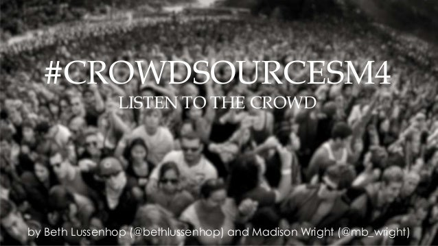 by Beth Lussenhop (@bethlussenhop) and Madison Wright (@mb_wright) #CROWDSOURCESM4 LISTEN TO THE CROWD