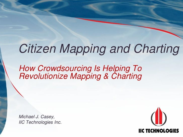 Citizen Mapping and Charting How Crowdsourcing Is Helping To Revolutionize Mapping & Charting    Michael J. Casey, IIC Tec...