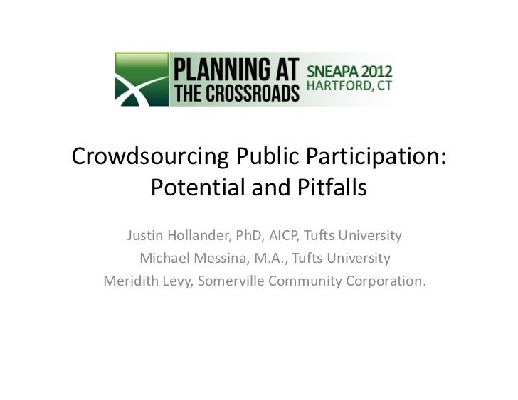 Crowdsourcing Public Participation:      Potential and Pitfalls     Justin Hollander, PhD, AICP, Tufts University        M...