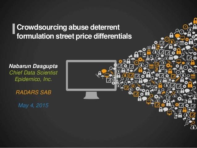 Crowdsourcing abuse deterrent formulation street price differentials Nabarun Dasgupta Chief Data Scientist Epidemico, Inc....