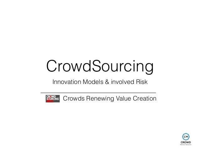CrowdSourcing  Innovation Models & involved Risk  Crowds Renewing Value Creation