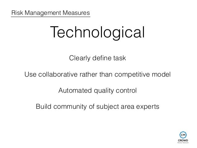 Risk Management Measures  Technological  Clearly define task  Use collaborative rather than competitive model  Automated q...