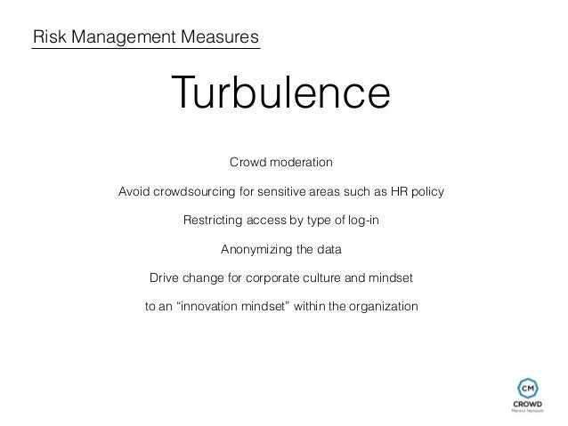 Risk Management Measures  Turbulence  Crowd moderation  Avoid crowdsourcing for sensitive areas such as HR policy  Restric...
