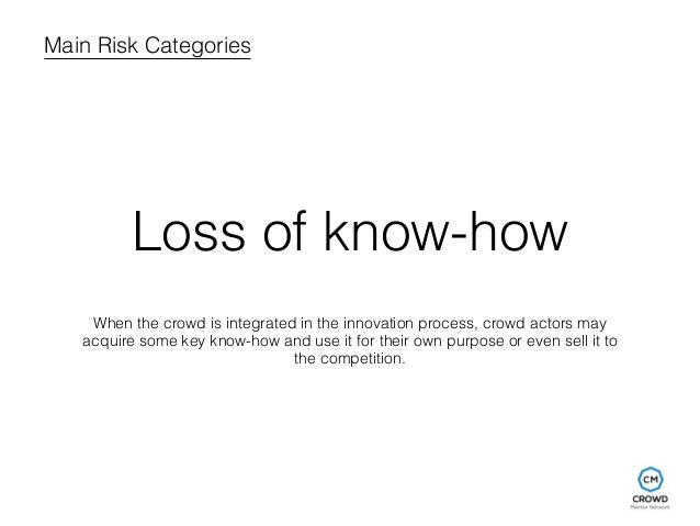 Main Risk Categories  Loss of know-how  When the crowd is integrated in the innovation process, crowd actors may  acquire ...